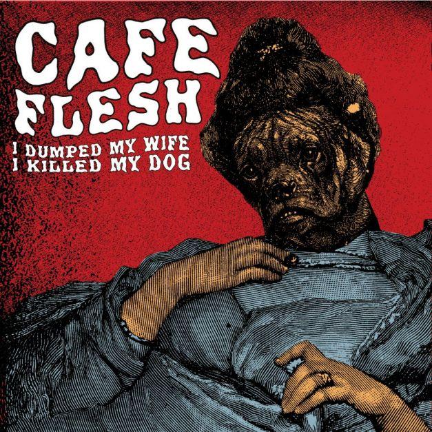Café Flesh - I dumped my wife, I killed my dog
